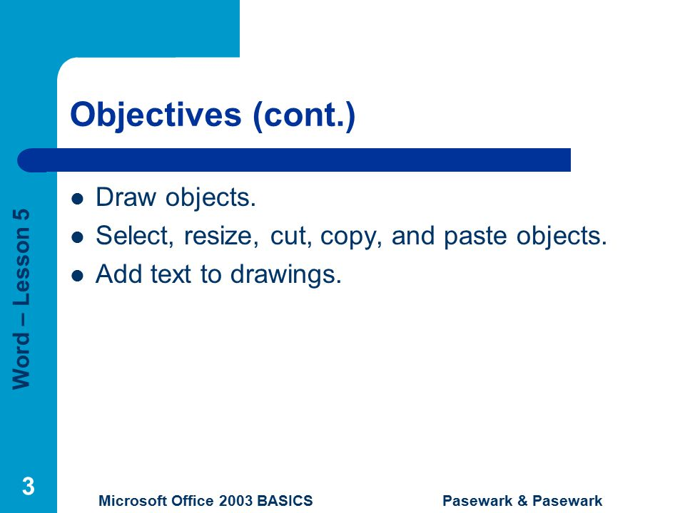 Word – Lesson 5 Microsoft Office 2003 BASICS Pasewark & Pasewark 3 Objectives (cont.) Draw objects.