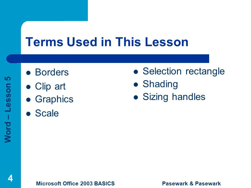 Word – Lesson 5 Microsoft Office 2003 BASICS Pasewark & Pasewark 4 Terms Used in This Lesson Borders Clip art Graphics Scale Selection rectangle Shading Sizing handles