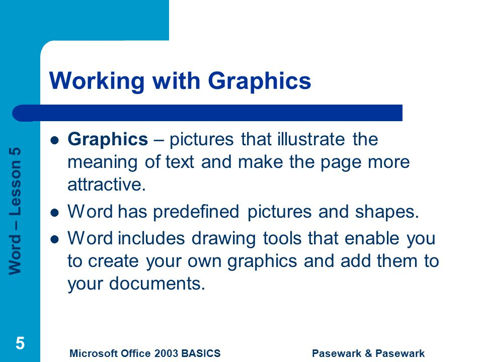 Word – Lesson 5 Microsoft Office 2003 BASICS Pasewark & Pasewark 5 Working with Graphics Graphics – pictures that illustrate the meaning of text and make the page more attractive.