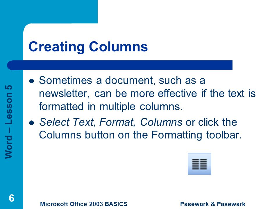 Word – Lesson 5 Microsoft Office 2003 BASICS Pasewark & Pasewark 6 Creating Columns Sometimes a document, such as a newsletter, can be more effective if the text is formatted in multiple columns.
