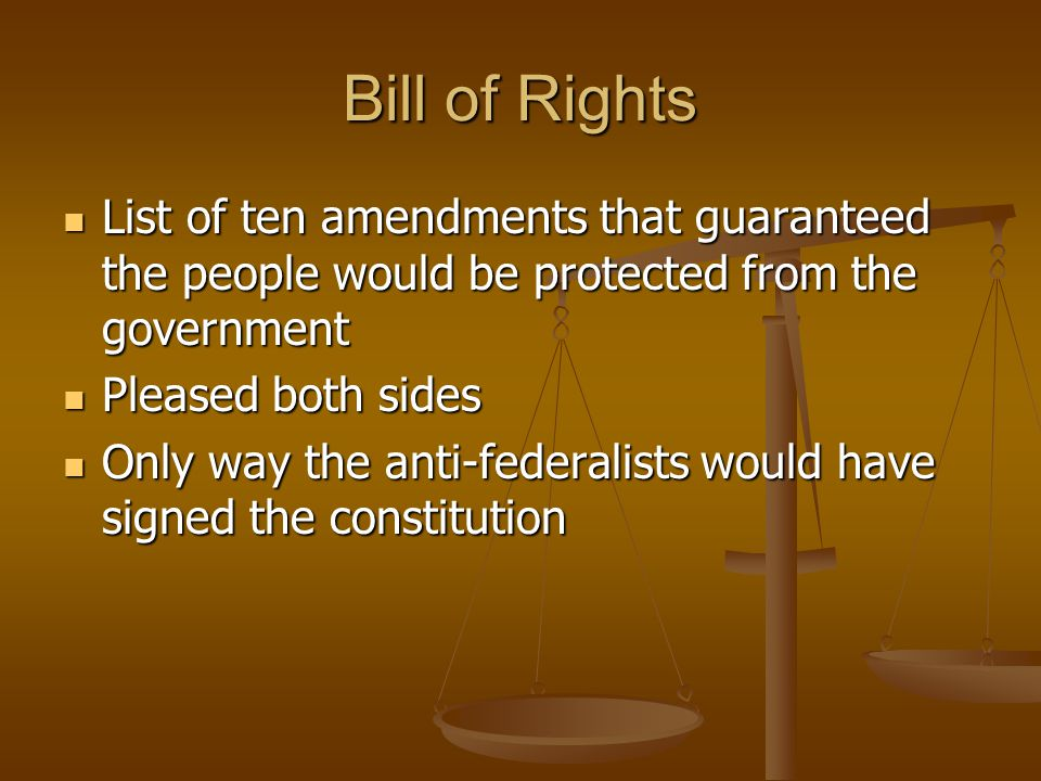 Bill of Rights List of ten amendments that guaranteed the people would be protected from the government List of ten amendments that guaranteed the people would be protected from the government Pleased both sides Pleased both sides Only way the anti-federalists would have signed the constitution Only way the anti-federalists would have signed the constitution