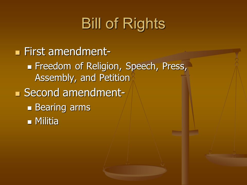 Bill of Rights First amendment- First amendment- Freedom of Religion, Speech, Press, Assembly, and Petition Freedom of Religion, Speech, Press, Assembly, and Petition Second amendment- Second amendment- Bearing arms Bearing arms Militia Militia
