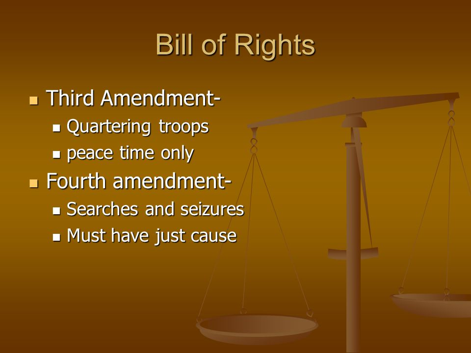 Bill of Rights Third Amendment- Third Amendment- Quartering troops Quartering troops peace time only peace time only Fourth amendment- Fourth amendment- Searches and seizures Searches and seizures Must have just cause Must have just cause