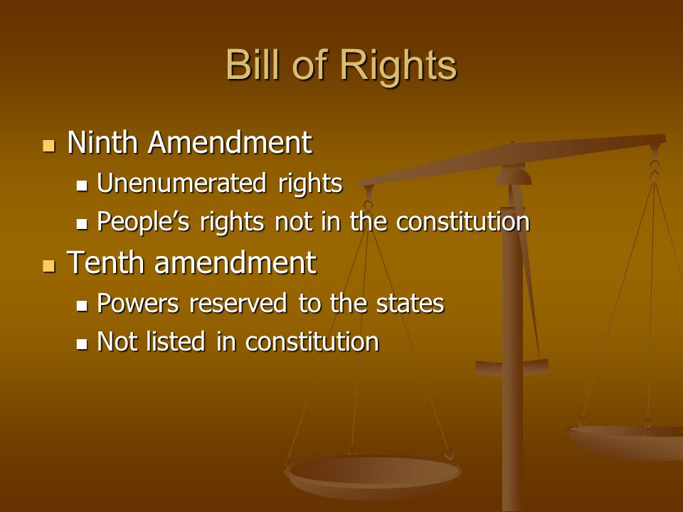 Bill of Rights Ninth Amendment Ninth Amendment Unenumerated rights Unenumerated rights People's rights not in the constitution People's rights not in the constitution Tenth amendment Tenth amendment Powers reserved to the states Powers reserved to the states Not listed in constitution Not listed in constitution