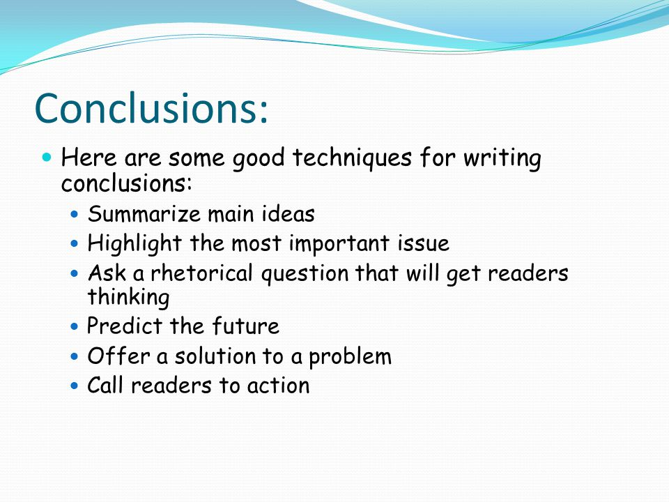 Conclusions: Here are some good techniques for writing conclusions: Summarize main ideas Highlight the most important issue Ask a rhetorical question that will get readers thinking Predict the future Offer a solution to a problem Call readers to action