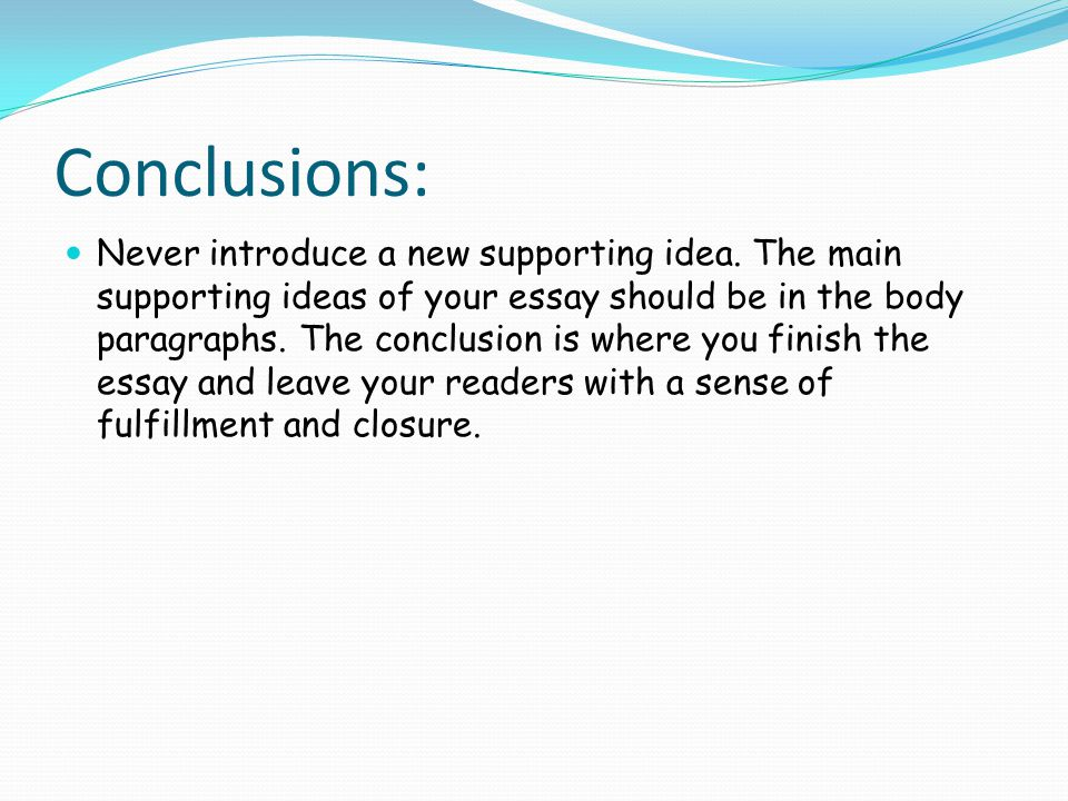 Conclusions: Never introduce a new supporting idea.