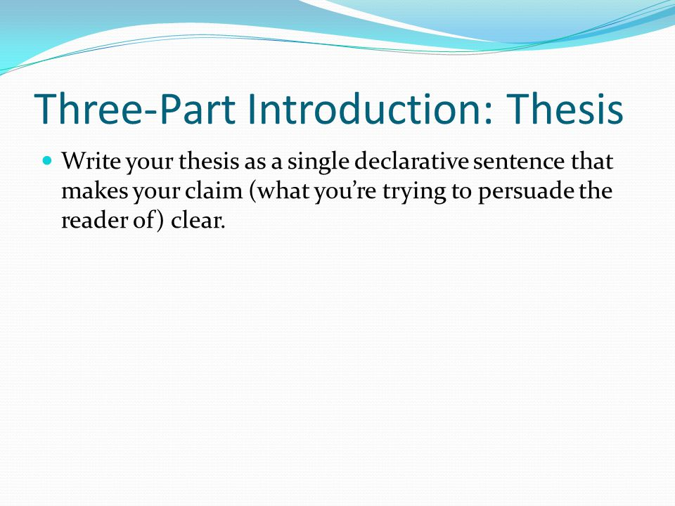 Three-Part Introduction: Thesis Write your thesis as a single declarative sentence that makes your claim (what you're trying to persuade the reader of) clear.