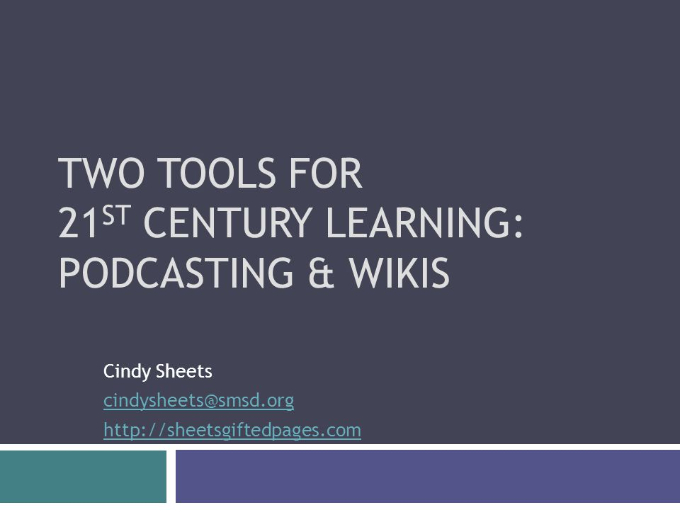 TWO TOOLS FOR 21 ST CENTURY LEARNING: PODCASTING & WIKIS Cindy Sheets
