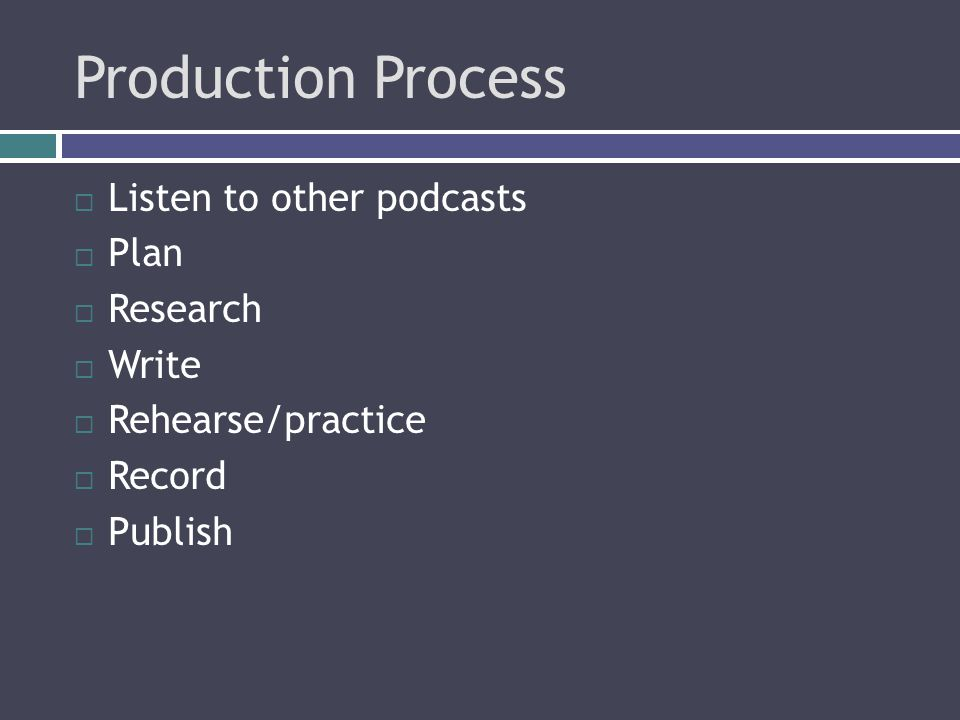 Production Process  Listen to other podcasts  Plan  Research  Write  Rehearse/practice  Record  Publish