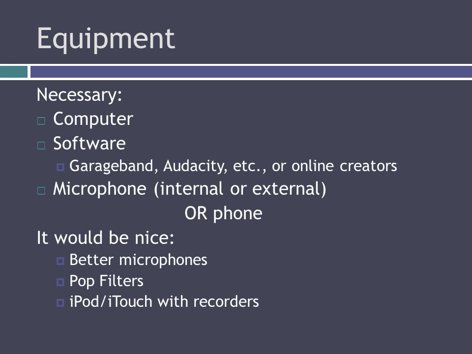 Equipment Necessary:  Computer  Software  Garageband, Audacity, etc., or online creators  Microphone (internal or external) OR phone It would be nice:  Better microphones  Pop Filters  iPod/iTouch with recorders