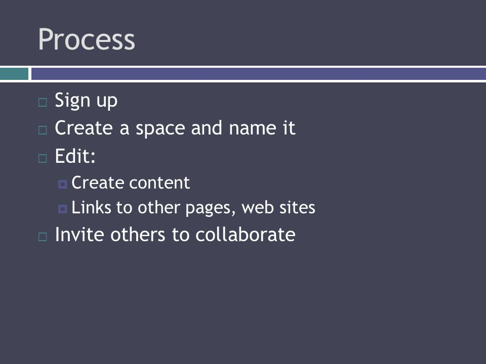 Process  Sign up  Create a space and name it  Edit:  Create content  Links to other pages, web sites  Invite others to collaborate