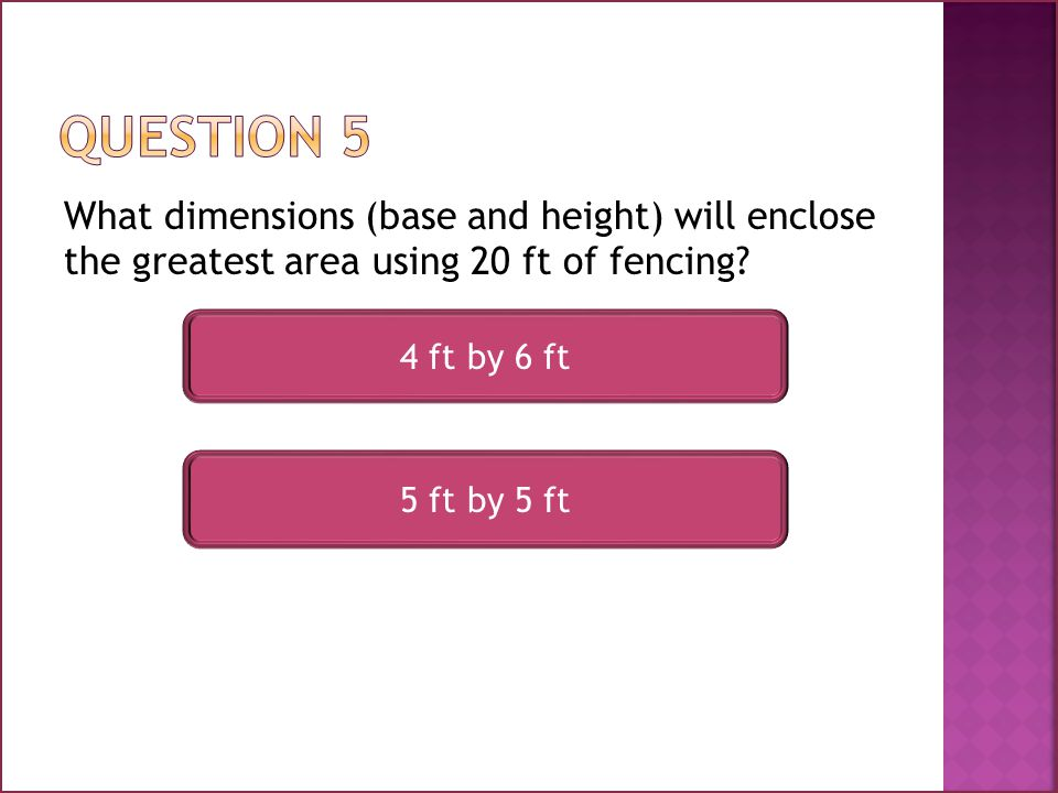 What dimensions (base and height) will enclose the greatest area using 20 ft of fencing.