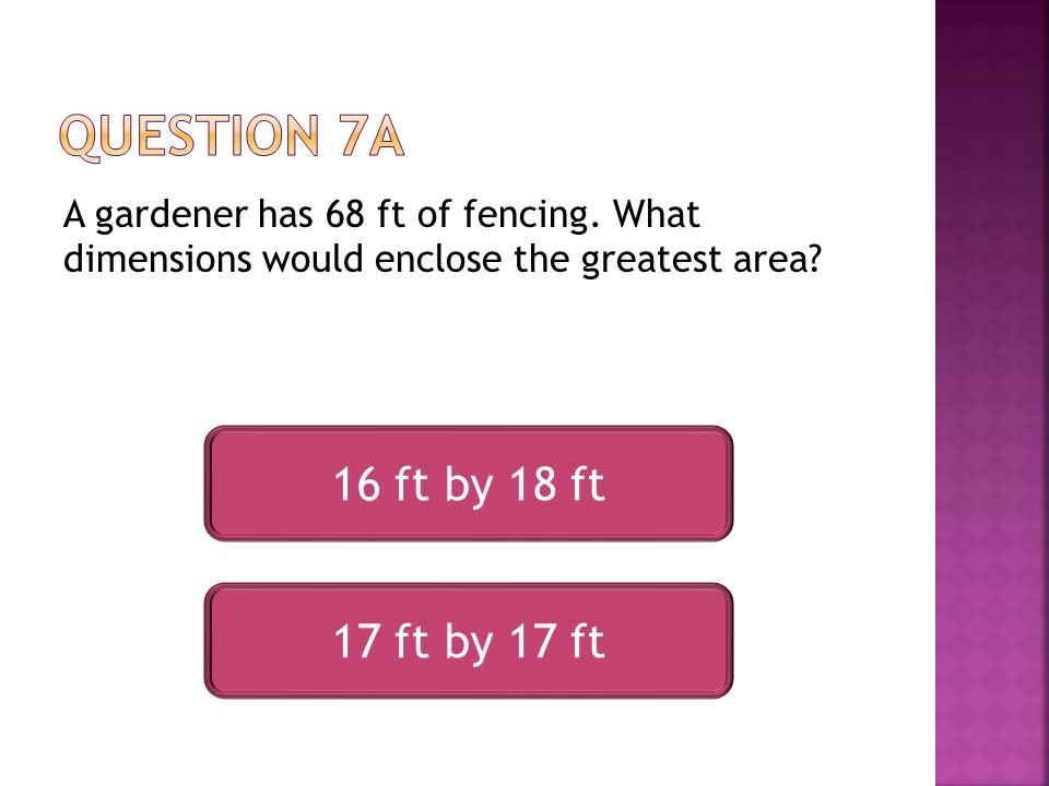 A gardener has 68 ft of fencing. What dimensions would enclose the greatest area.