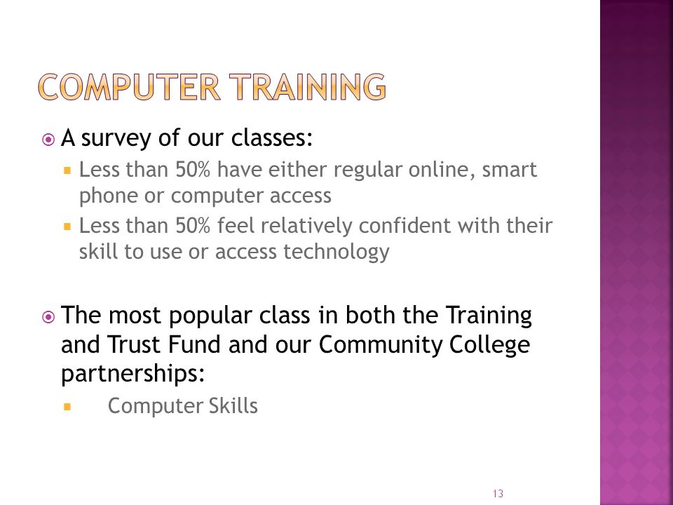  A survey of our classes:  Less than 50% have either regular online, smart phone or computer access  Less than 50% feel relatively confident with their skill to use or access technology  The most popular class in both the Training and Trust Fund and our Community College partnerships:  Computer Skills 13