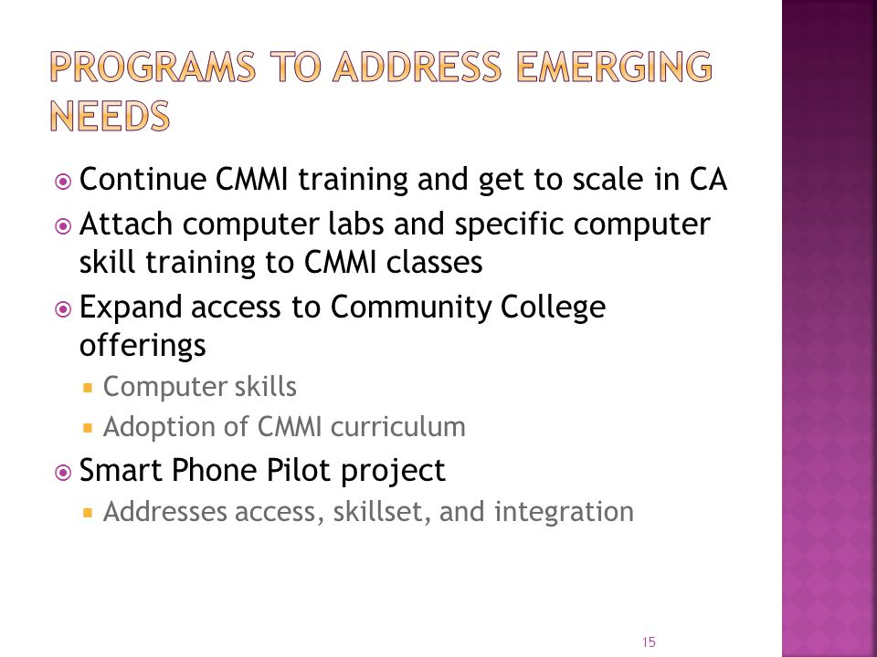  Continue CMMI training and get to scale in CA  Attach computer labs and specific computer skill training to CMMI classes  Expand access to Community College offerings  Computer skills  Adoption of CMMI curriculum  Smart Phone Pilot project  Addresses access, skillset, and integration 15