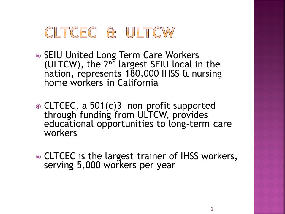  SEIU United Long Term Care Workers (ULTCW), the 2 nd largest SEIU local in the nation, represents 180,000 IHSS & nursing home workers in California  CLTCEC, a 501(c)3 non-profit supported through funding from ULTCW, provides educational opportunities to long-term care workers  CLTCEC is the largest trainer of IHSS workers, serving 5,000 workers per year 3