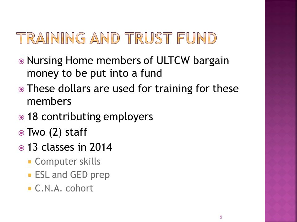  Nursing Home members of ULTCW bargain money to be put into a fund  These dollars are used for training for these members  18 contributing employers  Two (2) staff  13 classes in 2014  Computer skills  ESL and GED prep  C.N.A.