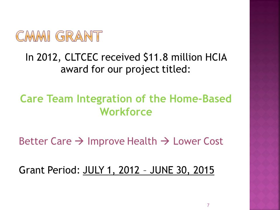 In 2012, CLTCEC received $11.8 million HCIA award for our project titled: Care Team Integration of the Home-Based Workforce Better Care  Improve Health  Lower Cost Grant Period: JULY 1, 2012 – JUNE 30,