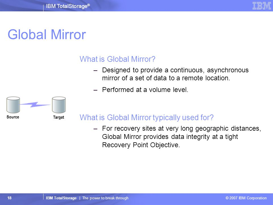 IBM TotalStorage ® IBM TotalStorage | The power to break through © 2007 IBM Corporation 18 Global Mirror What is Global Mirror.