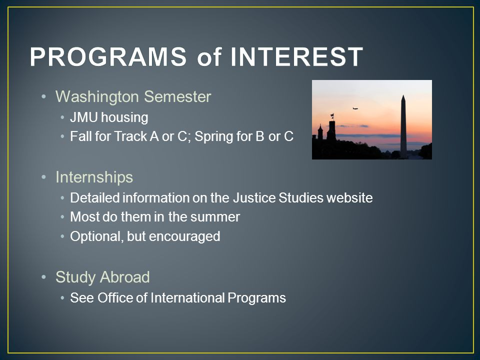 Washington Semester JMU housing Fall for Track A or C; Spring for B or C Internships Detailed information on the Justice Studies website Most do them in the summer Optional, but encouraged Study Abroad See Office of International Programs