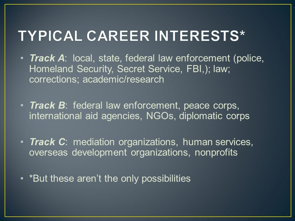 Track A: local, state, federal law enforcement (police, Homeland Security, Secret Service, FBI,); law; corrections; academic/research Track B: federal law enforcement, peace corps, international aid agencies, NGOs, diplomatic corps Track C: mediation organizations, human services, overseas development organizations, nonprofits *But these aren't the only possibilities