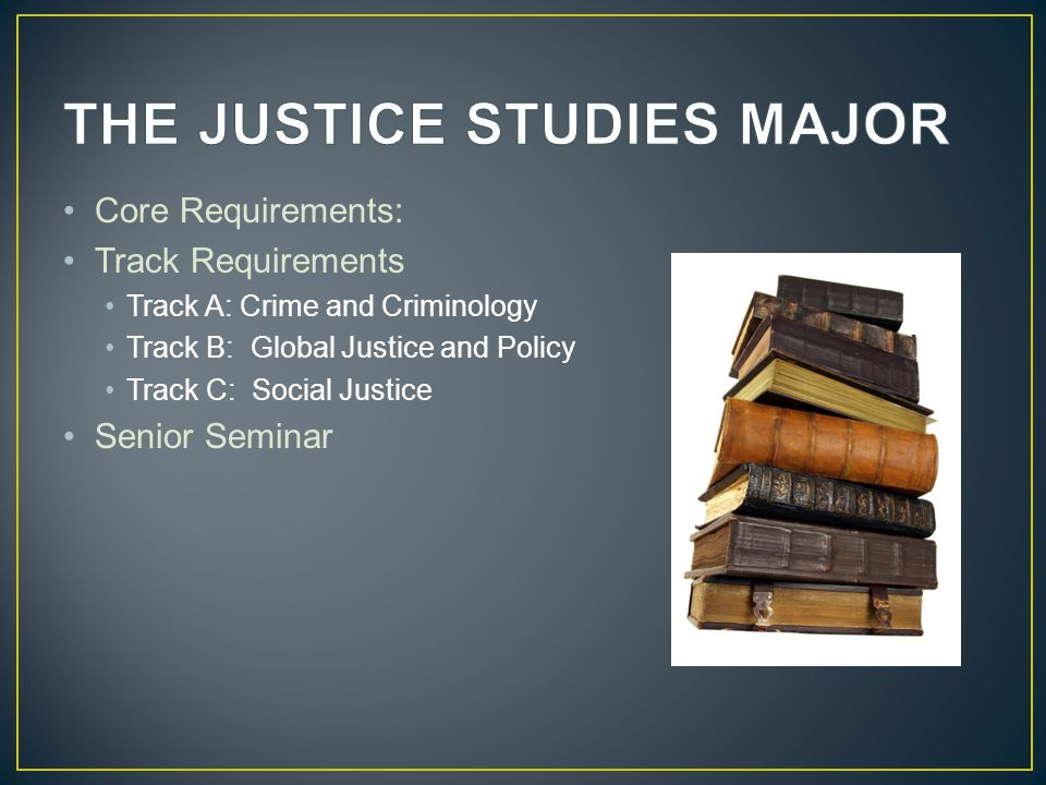 Core Requirements: Track Requirements Track A: Crime and Criminology Track B: Global Justice and Policy Track C: Social Justice Senior Seminar