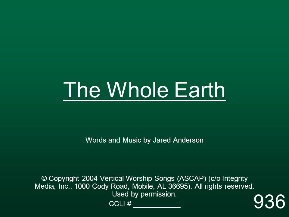 The Whole Earth Words and Music by Jared Anderson © Copyright 2004 Vertical Worship Songs (ASCAP) (c/o Integrity Media, Inc., 1000 Cody Road, Mobile, AL 36695).