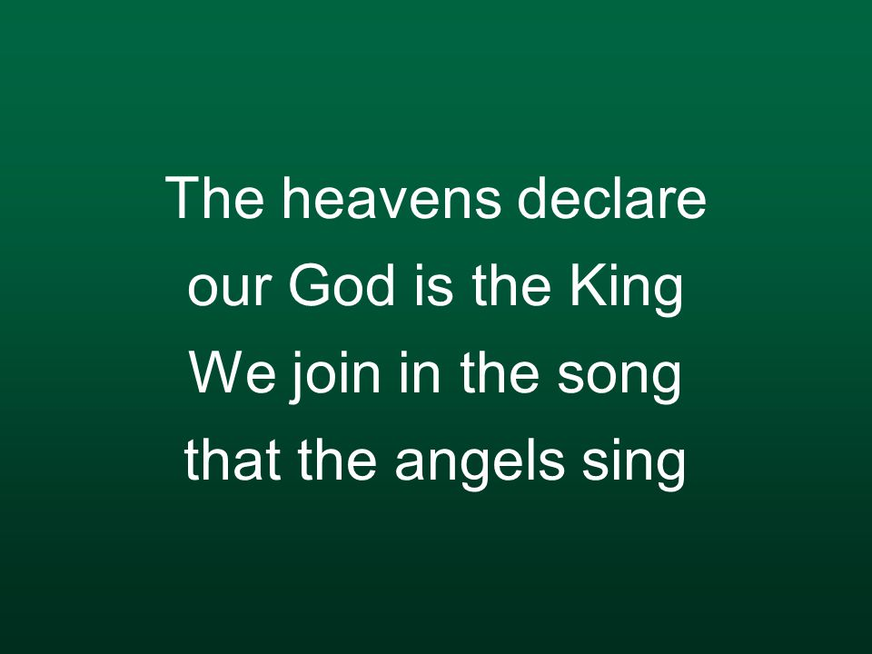 The heavens declare our God is the King We join in the song that the angels sing