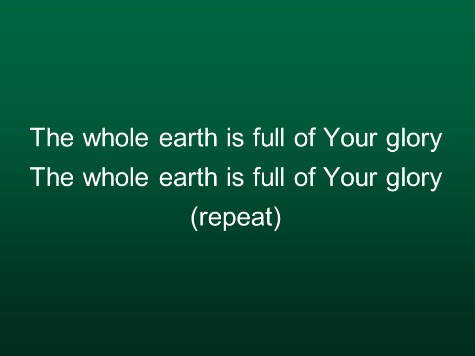 The whole earth is full of Your glory The whole earth is full of Your glory (repeat)