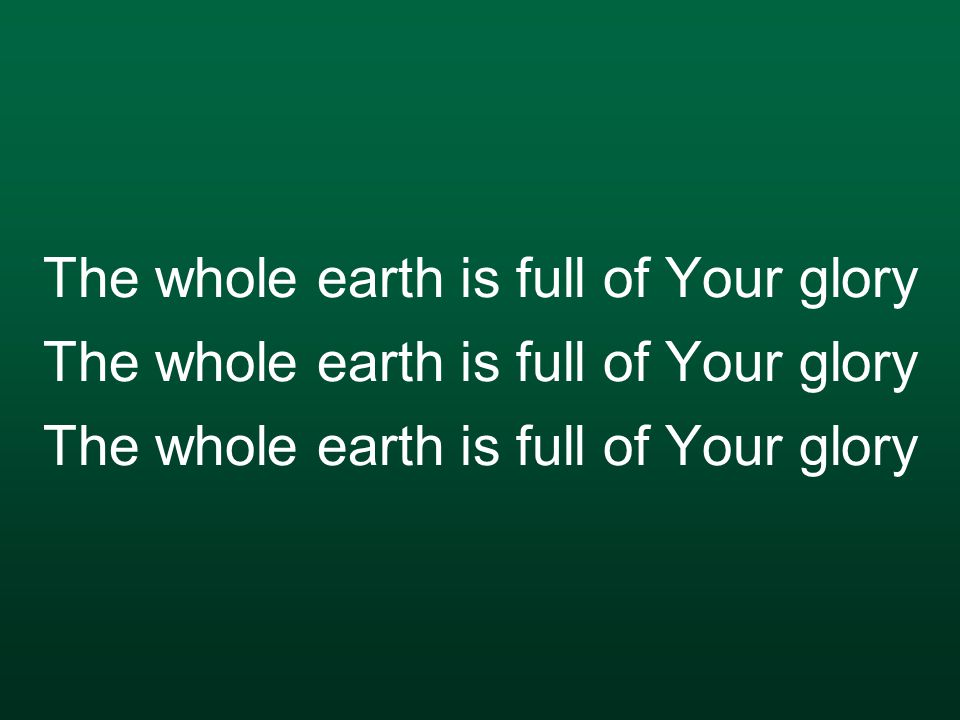 The whole earth is full of Your glory The whole earth is full of Your glory The whole earth is full of Your glory