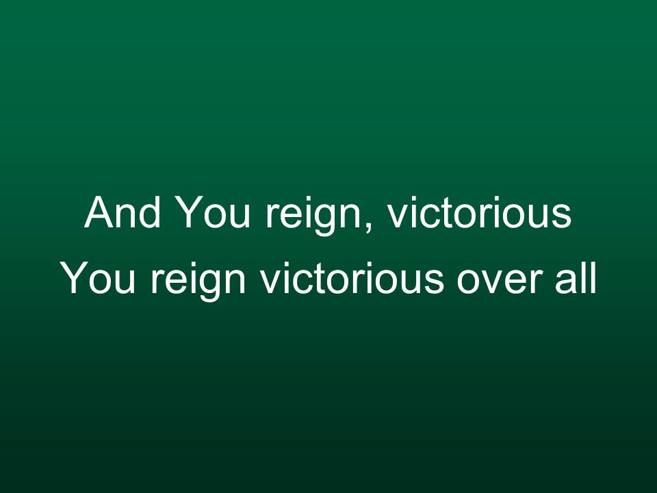 And You reign, victorious You reign victorious over all