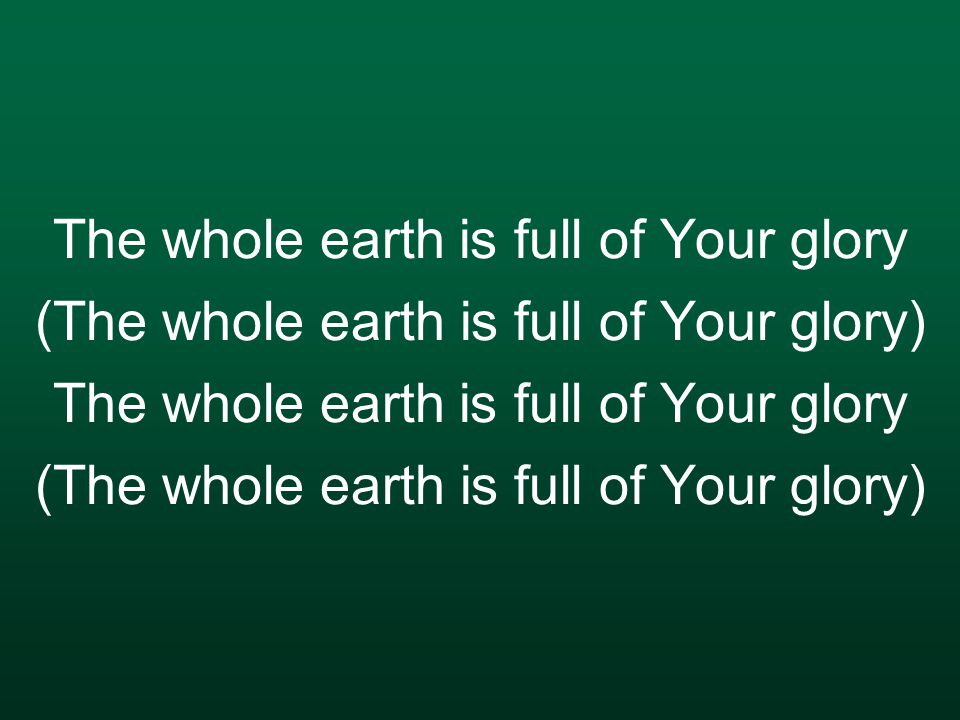 The whole earth is full of Your glory (The whole earth is full of Your glory)