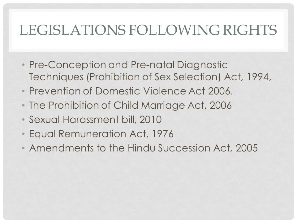 LEGISLATIONS FOLLOWING RIGHTS Pre-Conception and Pre-natal Diagnostic Techniques (Prohibition of Sex Selection) Act, 1994, Prevention of Domestic Violence Act 2006.