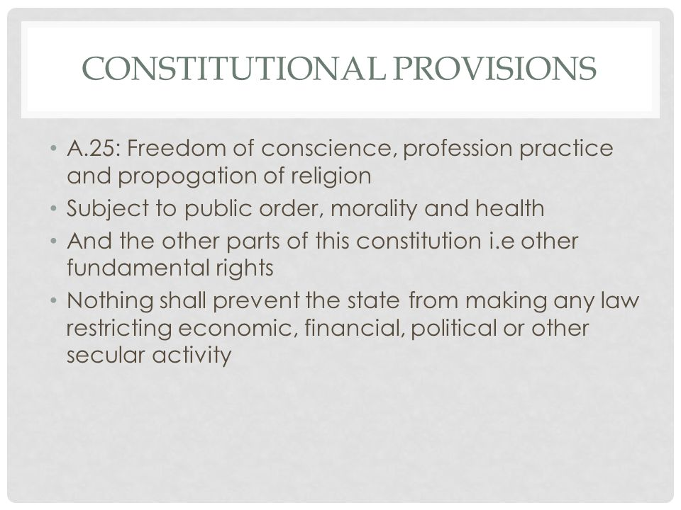 CONSTITUTIONAL PROVISIONS A.25: Freedom of conscience, profession practice and propogation of religion Subject to public order, morality and health And the other parts of this constitution i.e other fundamental rights Nothing shall prevent the state from making any law restricting economic, financial, political or other secular activity