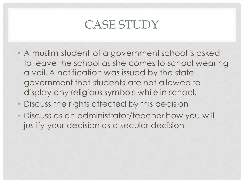 CASE STUDY A muslim student of a government school is asked to leave the school as she comes to school wearing a veil.