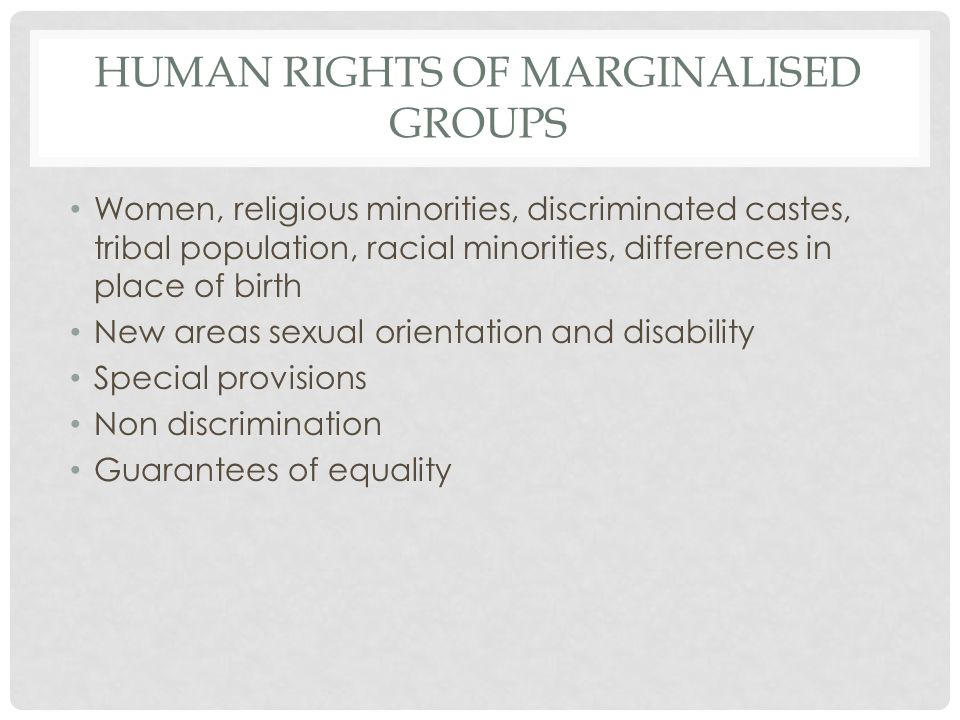 HUMAN RIGHTS OF MARGINALISED GROUPS Women, religious minorities, discriminated castes, tribal population, racial minorities, differences in place of birth New areas sexual orientation and disability Special provisions Non discrimination Guarantees of equality
