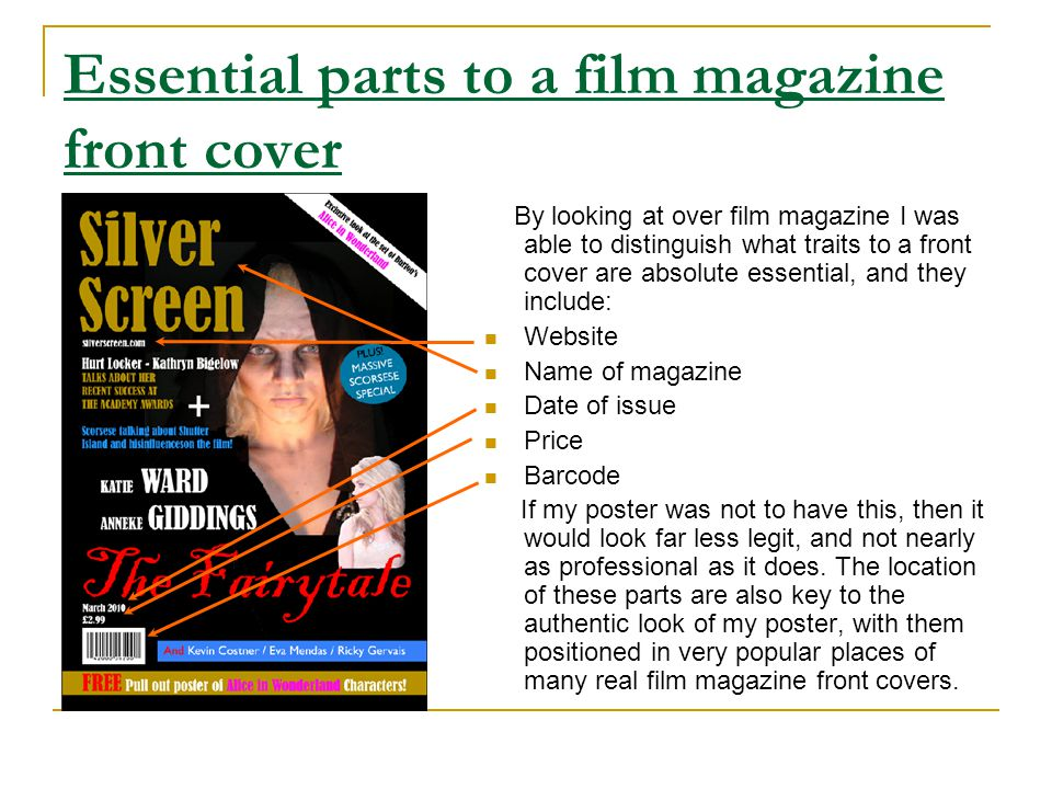 Essential parts to a film magazine front cover By looking at over film magazine I was able to distinguish what traits to a front cover are absolute essential, and they include: Website Name of magazine Date of issue Price Barcode If my poster was not to have this, then it would look far less legit, and not nearly as professional as it does.