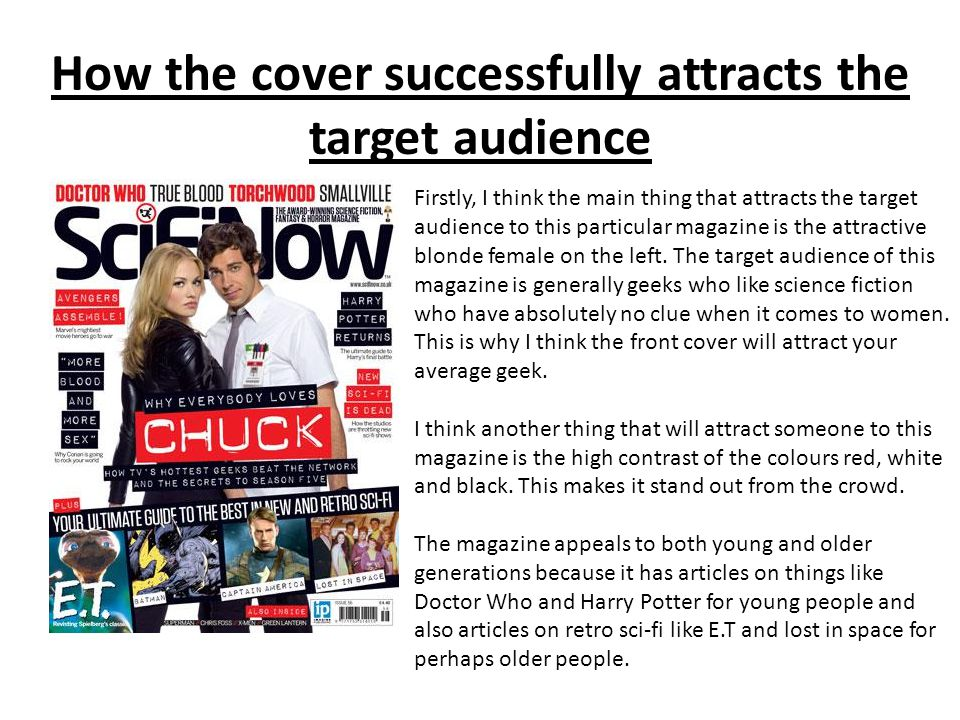 How the cover successfully attracts the target audience Firstly, I think the main thing that attracts the target audience to this particular magazine is the attractive blonde female on the left.