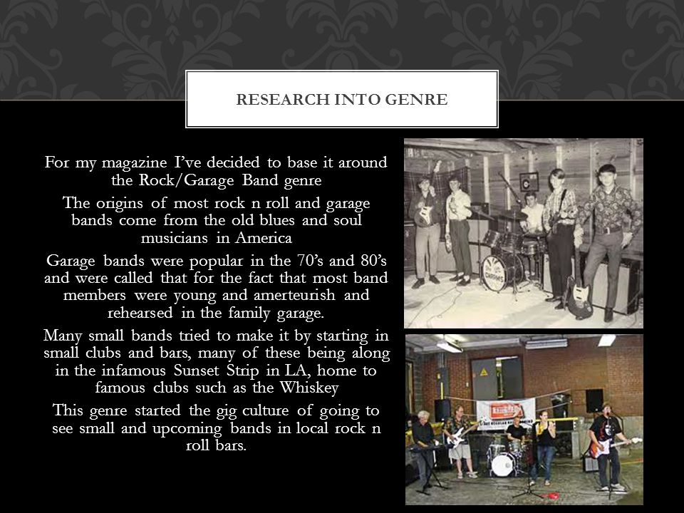 For my magazine I've decided to base it around the Rock/Garage Band genre The origins of most rock n roll and garage bands come from the old blues and soul musicians in America Garage bands were popular in the 70's and 80's and were called that for the fact that most band members were young and amerteurish and rehearsed in the family garage.