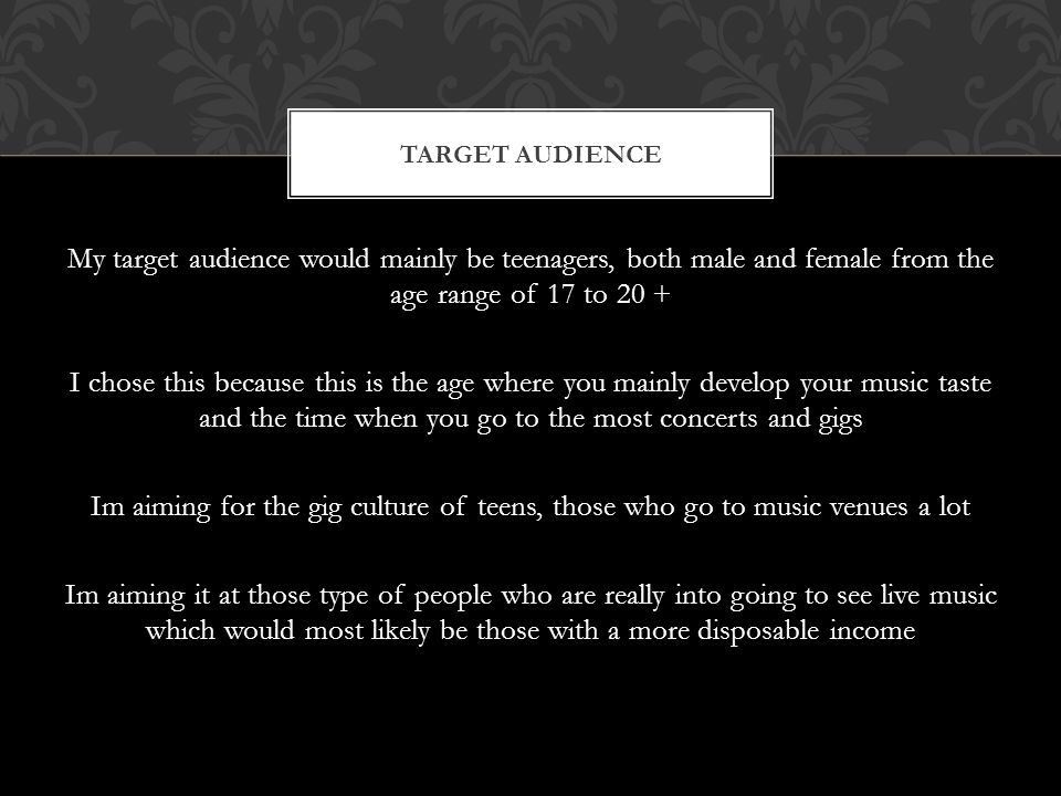 My target audience would mainly be teenagers, both male and female from the age range of 17 to 20 + I chose this because this is the age where you mainly develop your music taste and the time when you go to the most concerts and gigs Im aiming for the gig culture of teens, those who go to music venues a lot Im aiming it at those type of people who are really into going to see live music which would most likely be those with a more disposable income TARGET AUDIENCE