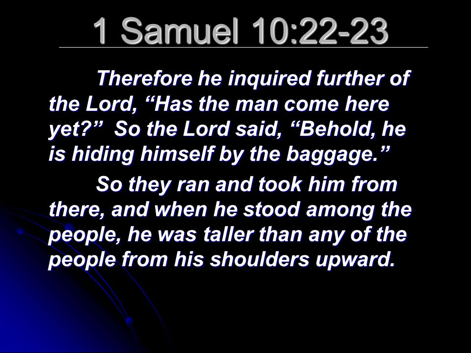 1 Samuel 10:22-23 Therefore he inquired further of the Lord, Has the man come here yet So the Lord said, Behold, he is hiding himself by the baggage. So they ran and took him from there, and when he stood among the people, he was taller than any of the people from his shoulders upward.