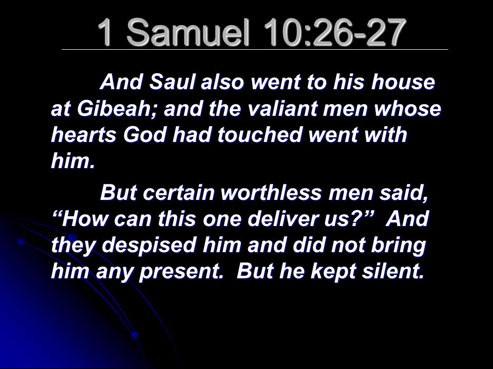 1 Samuel 10:26-27 And Saul also went to his house at Gibeah; and the valiant men whose hearts God had touched went with him.