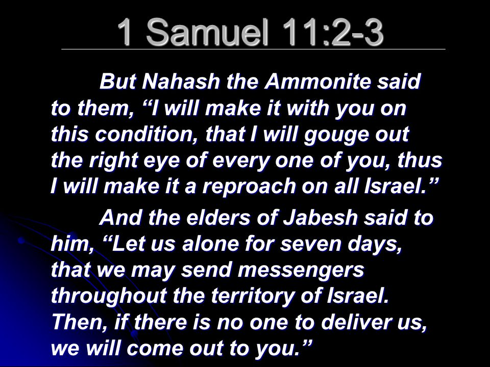 1 Samuel 11:2-3 But Nahash the Ammonite said to them, I will make it with you on this condition, that I will gouge out the right eye of every one of you, thus I will make it a reproach on all Israel. And the elders of Jabesh said to him, Let us alone for seven days, that we may send messengers throughout the territory of Israel.