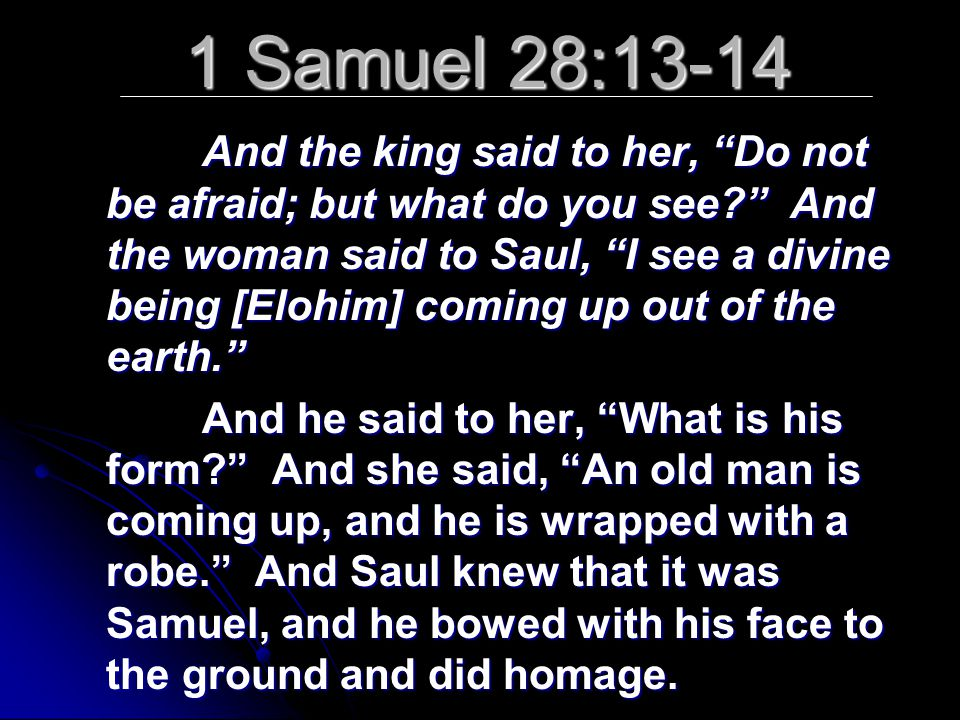 1 Samuel 28:13-14 And the king said to her, Do not be afraid; but what do you see And the woman said to Saul, I see a divine being [Elohim] coming up out of the earth. And he said to her, What is his form And she said, An old man is coming up, and he is wrapped with a robe. And Saul knew that it was Samuel, and he bowed with his face to the ground and did homage.