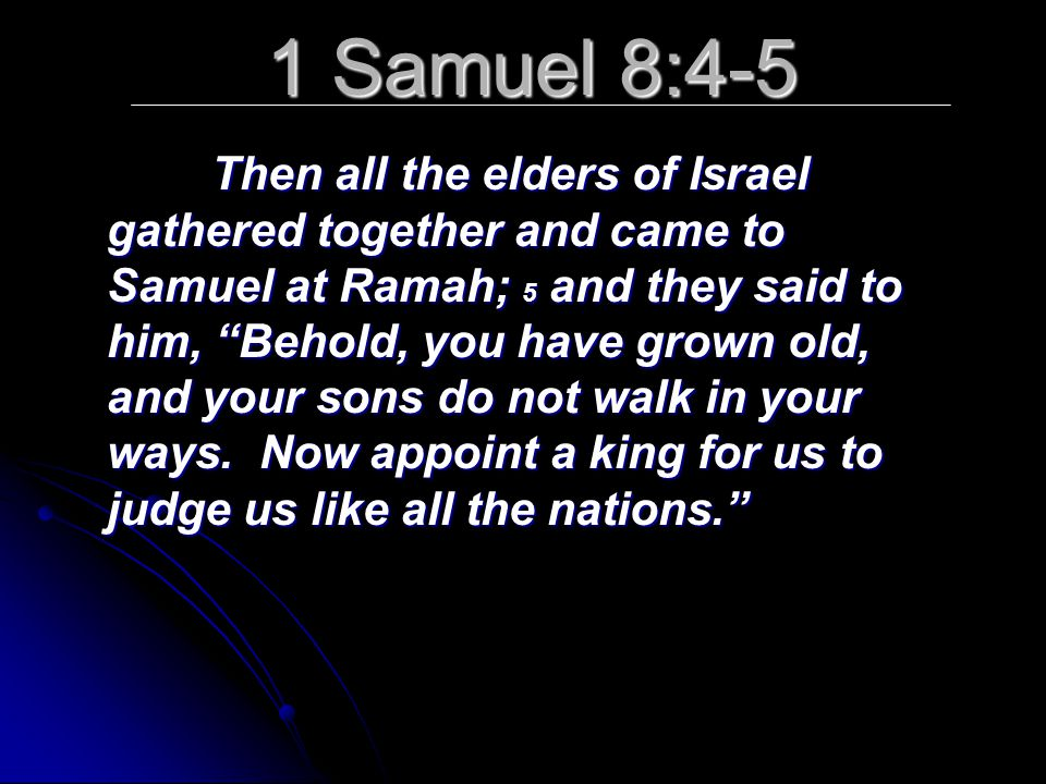 1 Samuel 8:4-5 Then all the elders of Israel gathered together and came to Samuel at Ramah; 5 and they said to him, Behold, you have grown old, and your sons do not walk in your ways.