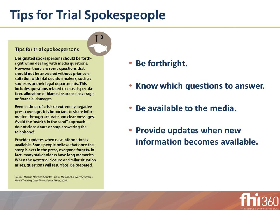 Tips for Trial Spokespeople Be forthright. Know which questions to answer.