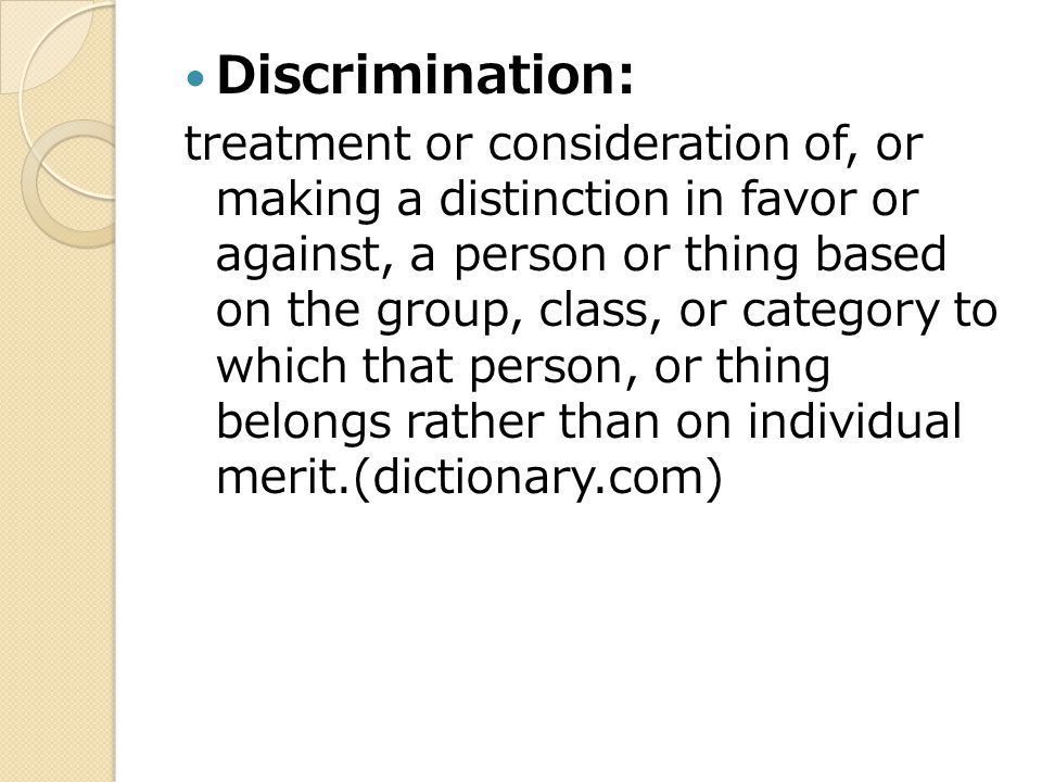 Discrimination: treatment or consideration of, or making a distinction in favor or against, a person or thing based on the group, class, or category to which that person, or thing belongs rather than on individual merit.(dictionary.com)