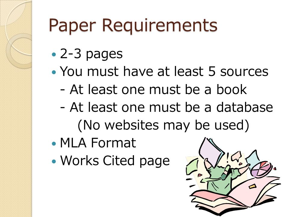 Paper Requirements 2-3 pages You must have at least 5 sources - At least one must be a book - At least one must be a database (No websites may be used) MLA Format Works Cited page