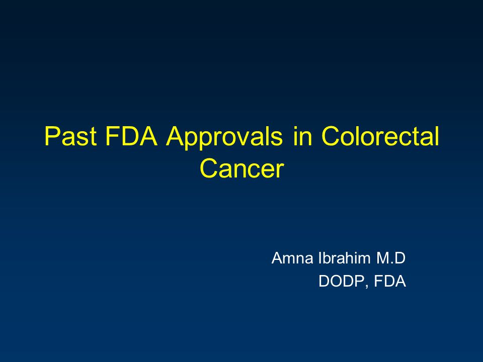 Past FDA Approvals in Colorectal Cancer Amna Ibrahim M.D DODP, FDA