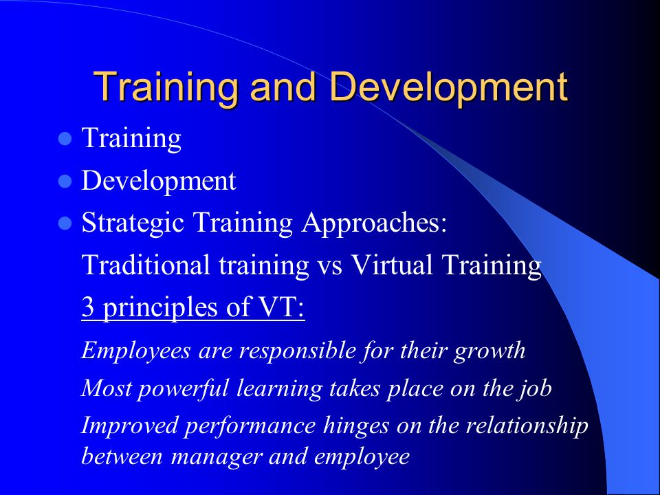 Training and Development Training Development Strategic Training Approaches: Traditional training vs Virtual Training 3 principles of VT: Employees are responsible for their growth Most powerful learning takes place on the job Improved performance hinges on the relationship between manager and employee
